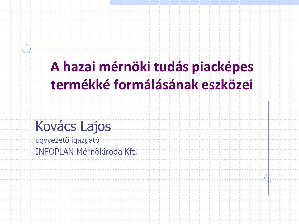 A hazai mérnöki tudás piacképes termékké formálásának eszközei Kovács Lajos ügyvezető igazgató INFOPLAN Mérnökiroda Kft.