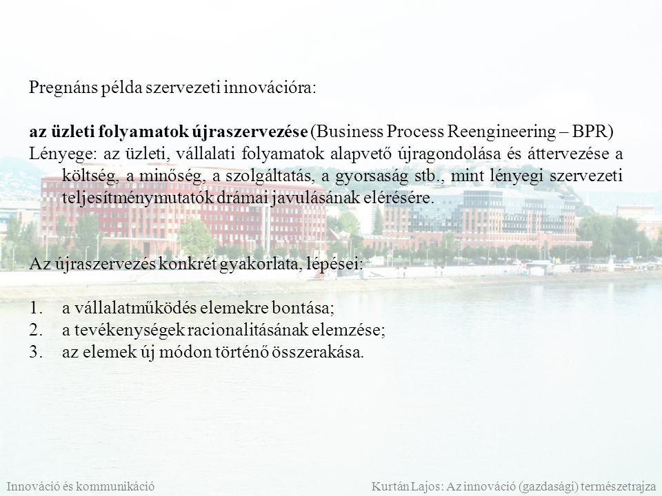 Pregnáns példa szervezeti innovációra: az üzleti folyamatok újraszervezése (Business Process Reengineering – BPR) Lényege: az üzleti, vállalati folyam
