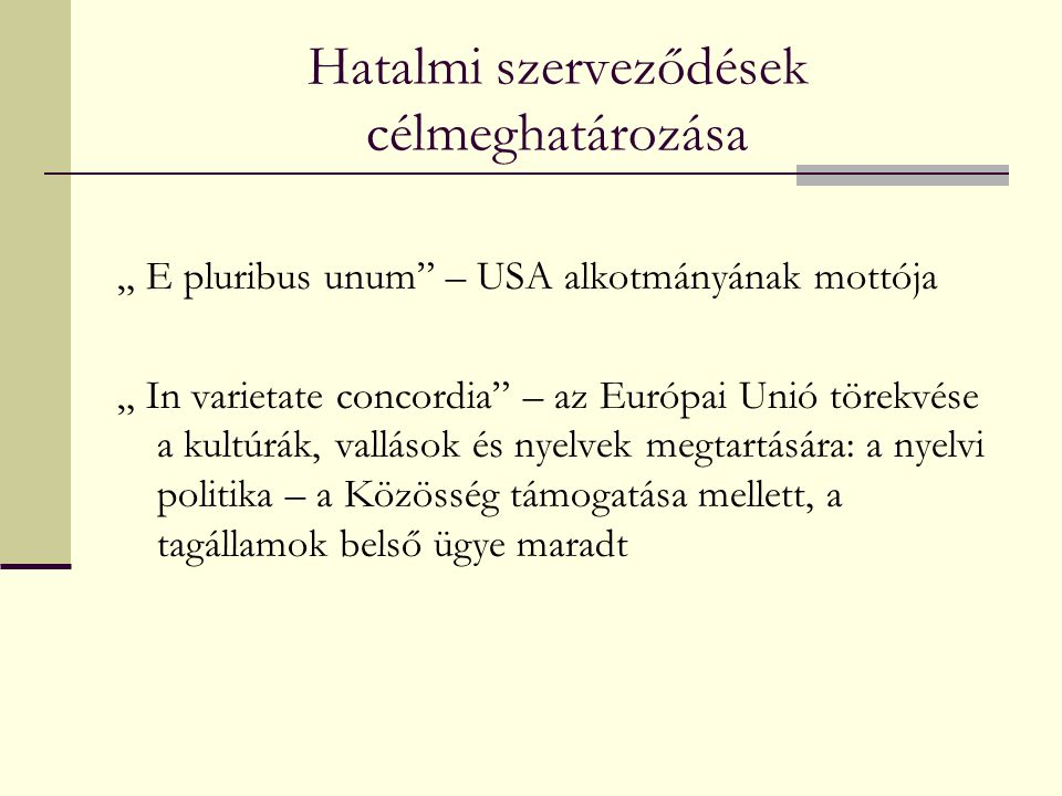 """Hatalmi szerveződések célmeghatározása """" E pluribus unum – USA alkotmányának mottója """" In varietate concordia – az Európai Unió törekvése a kultúrák, vallások és nyelvek megtartására: a nyelvi politika – a Közösség támogatása mellett, a tagállamok belső ügye maradt"""