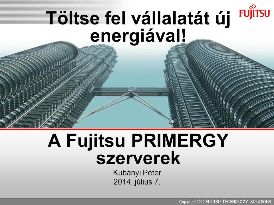 Copyright 2010 FUJITSU TECHNOLOGY SOLUTIONS Töltse fel vállalatát új energiával! A Fujitsu PRIMERGY szerverek Kubányi Péter 2014. július 7.