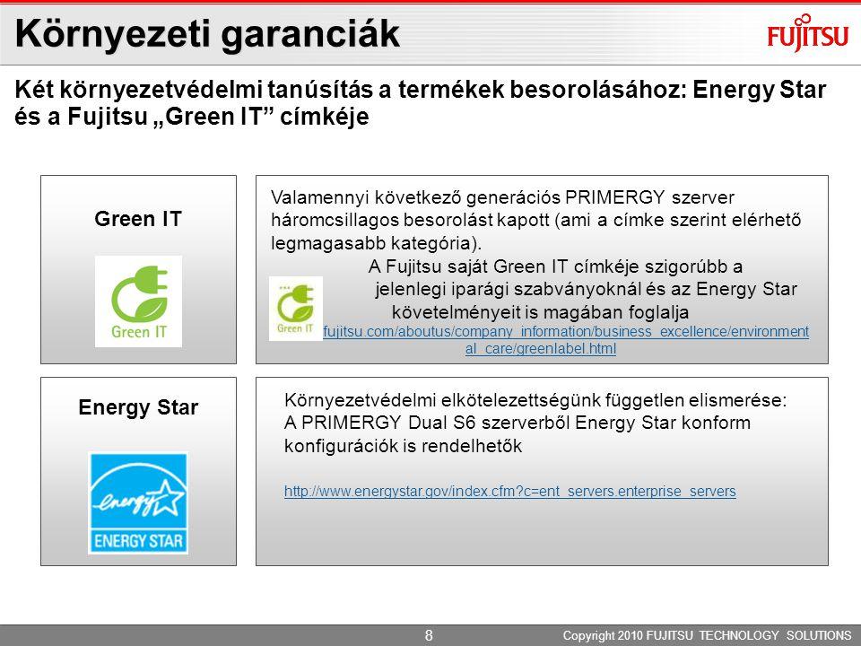 Az IT-működés energiaköltségének csökkentése Továbbfejlesztett jellemző: energiafogyasztás Copyright 2010 FUJITSU TECHNOLOGY SOLUTIONS Alacsonyabb energiafogyasztás 92% hatásfokú tápegységek, kis feszültségszintű (LV) DIMM-ek és SSD-k Az energia- fogyasztás szabályozása fejlett Power Management megoldással Változatlan teljesítmény kisebb fogyasztás mellett az Intel® Xeon® sorozattal 9