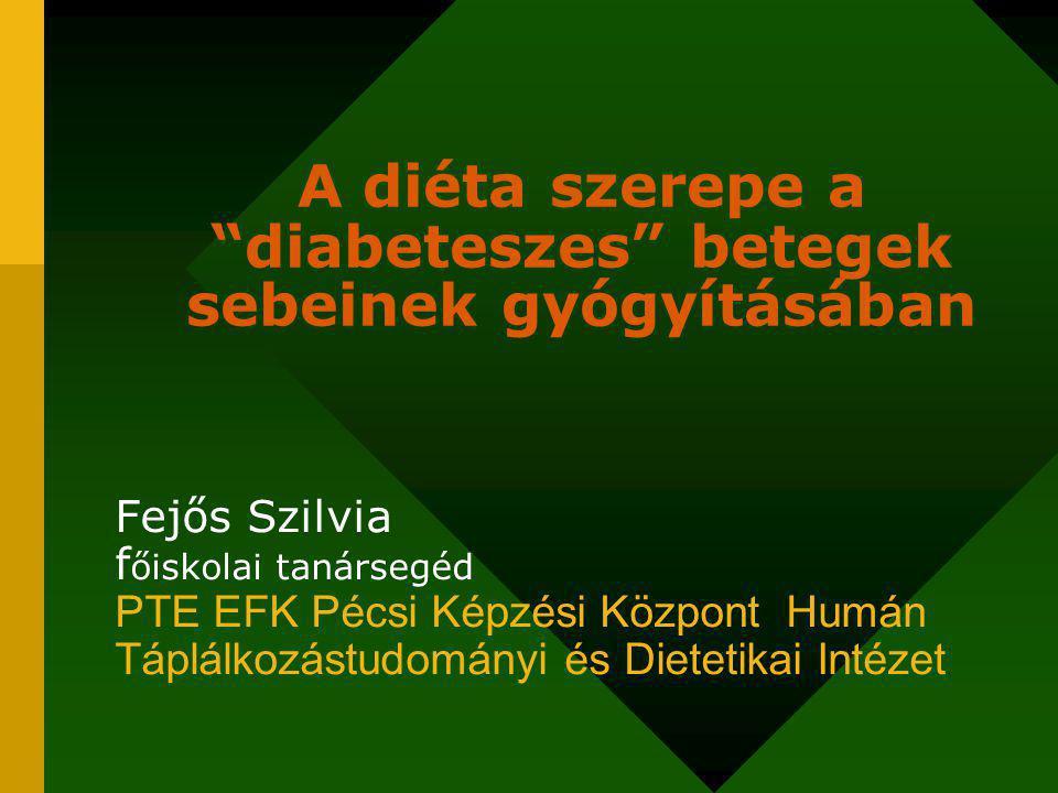 A diéta szerepe a diabeteszes betegek sebeinek gyógyításában Fejős Szilvia f őiskolai tanársegéd PTE EFK Pécsi Képzési Központ Humán Táplálkozástudományi és Dietetikai Intézet