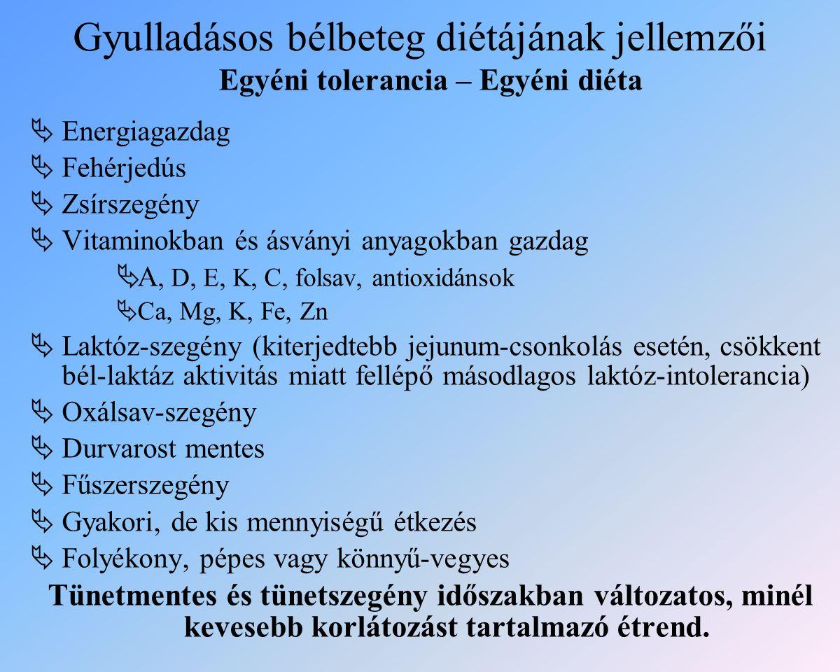 Gyulladásos bélbeteg diétájának jellemzői Egyéni tolerancia – Egyéni diéta  Energiagazdag  Fehérjedús  Zsírszegény  Vitaminokban és ásványi anyagokban gazdag  A, D, E, K, C, folsav, antioxidánsok  Ca, Mg, K, Fe, Zn  Laktóz-szegény (kiterjedtebb jejunum-csonkolás esetén, csökkent bél-laktáz aktivitás miatt fellépő másodlagos laktóz-intolerancia)  Oxálsav-szegény  Durvarost mentes  Fűszerszegény  Gyakori, de kis mennyiségű étkezés  Folyékony, pépes vagy könnyű-vegyes Tünetmentes és tünetszegény időszakban változatos, minél kevesebb korlátozást tartalmazó étrend.