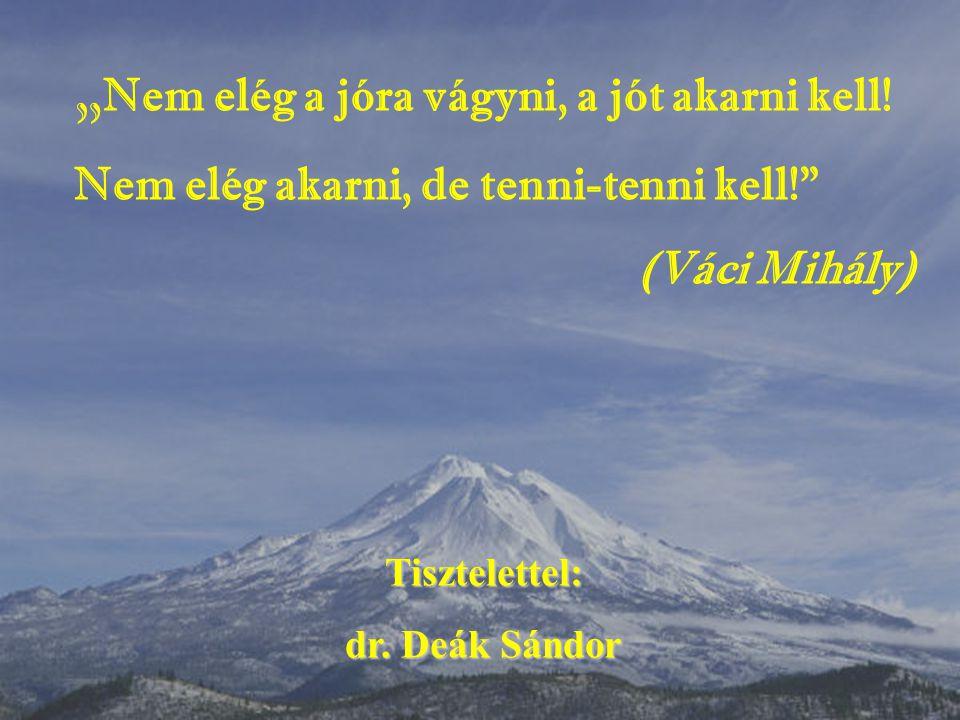 """"""" Nem elég a jóra vágyni, a jót akarni kell! Nem elég akarni, de tenni-tenni kell!"""" (Váci Mihály) Tisztelettel: dr. Deák Sándor"""