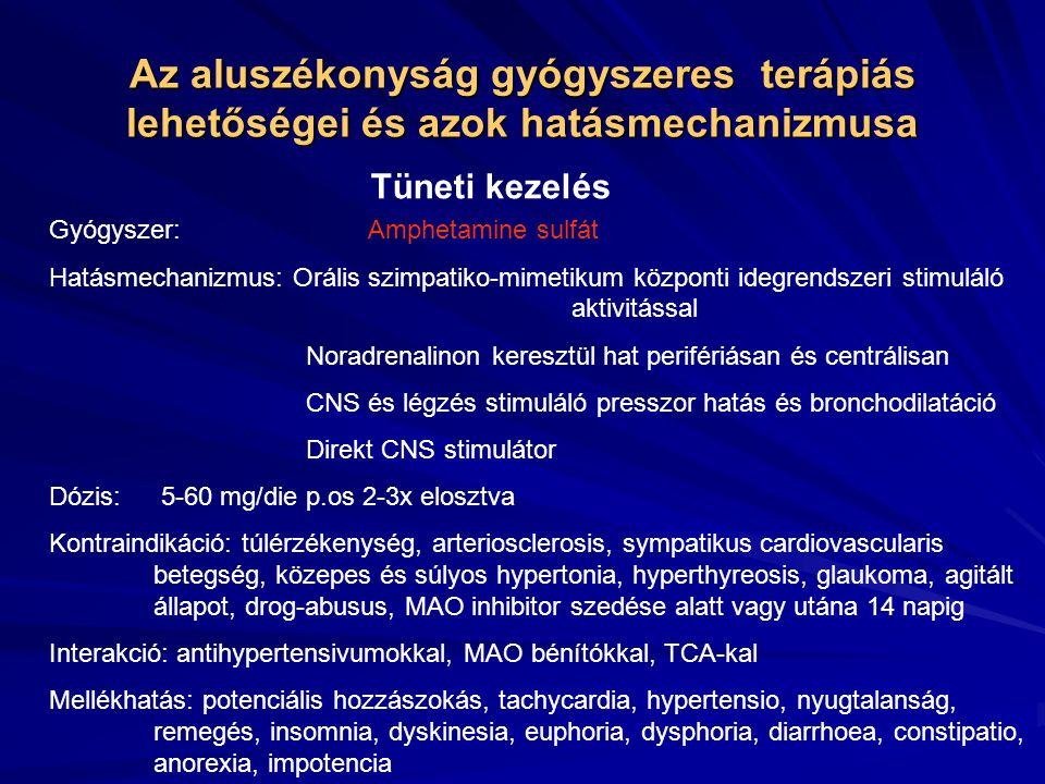 Az aluszékonyság gyógyszeres terápiás lehetőségei és azok hatásmechanizmusa Tüneti kezelés Gyógyszer: Amphetamine sulfát Hatásmechanizmus: Orális szimpatiko-mimetikum központi idegrendszeri stimuláló aktivitással Noradrenalinon keresztül hat perifériásan és centrálisan CNS és légzés stimuláló presszor hatás és bronchodilatáció Direkt CNS stimulátor Dózis: 5-60 mg/die p.os 2-3x elosztva Kontraindikáció: túlérzékenység, arteriosclerosis, sympatikus cardiovascularis betegség, közepes és súlyos hypertonia, hyperthyreosis, glaukoma, agitált állapot, drog-abusus, MAO inhibitor szedése alatt vagy utána 14 napig Interakció: antihypertensivumokkal, MAO bénítókkal, TCA-kal Mellékhatás: potenciális hozzászokás, tachycardia, hypertensio, nyugtalanság, remegés, insomnia, dyskinesia, euphoria, dysphoria, diarrhoea, constipatio, anorexia, impotencia