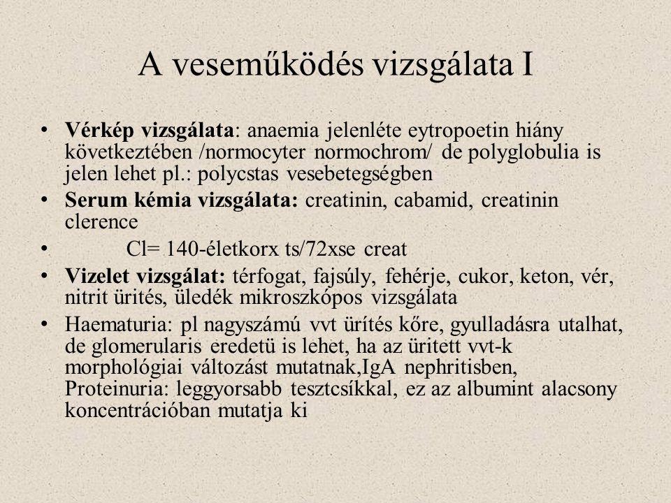 Veseműködés vizsgálata II Proteinuria: normális vagy kóros fehérje magas plasma koncentrácioja- túlfolyásos proteinuria, lehet intermittáló, orthostatikus, állandó, nyomonkövetés indokolt, 24 órás fehérjeürítés elvégzése / normálisan < 150 mg/nap/ Glukosuria: diabeteses eredetű, norm.