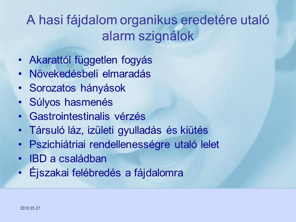 2010.05.27. A hasi fájdalom organikus eredetére utaló alarm szignálok Akarattól független fogyás Növekedésbeli elmaradás Sorozatos hányások Súlyos has