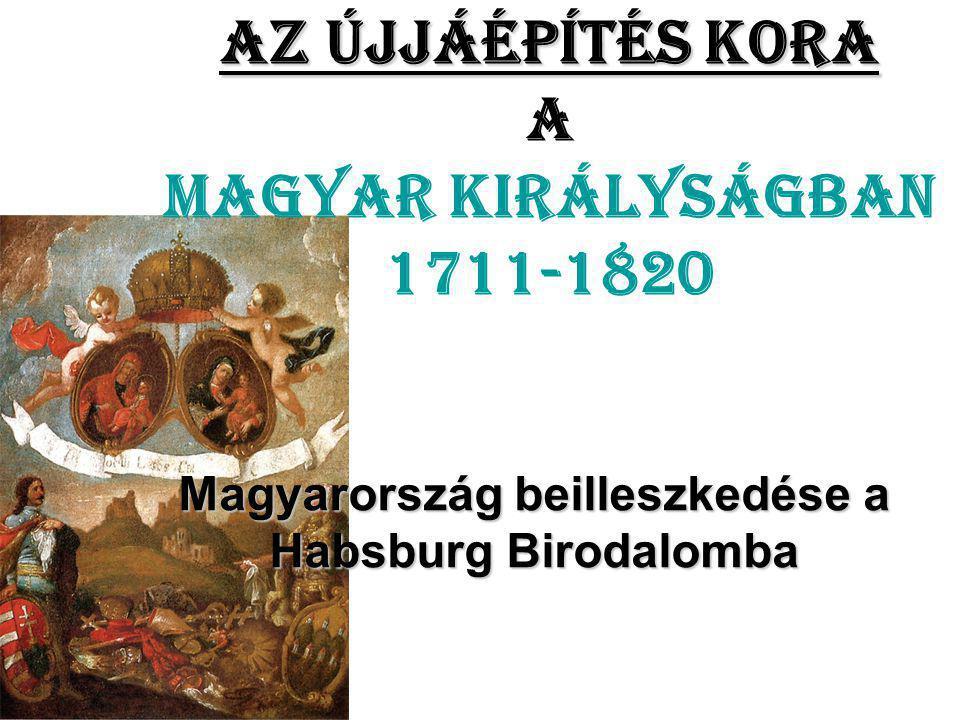 Az újjáépítés kora Az újjáépítés kora a Magyar Királyságban 1711-1820 Magyarország beilleszkedése a Habsburg Birodalomba