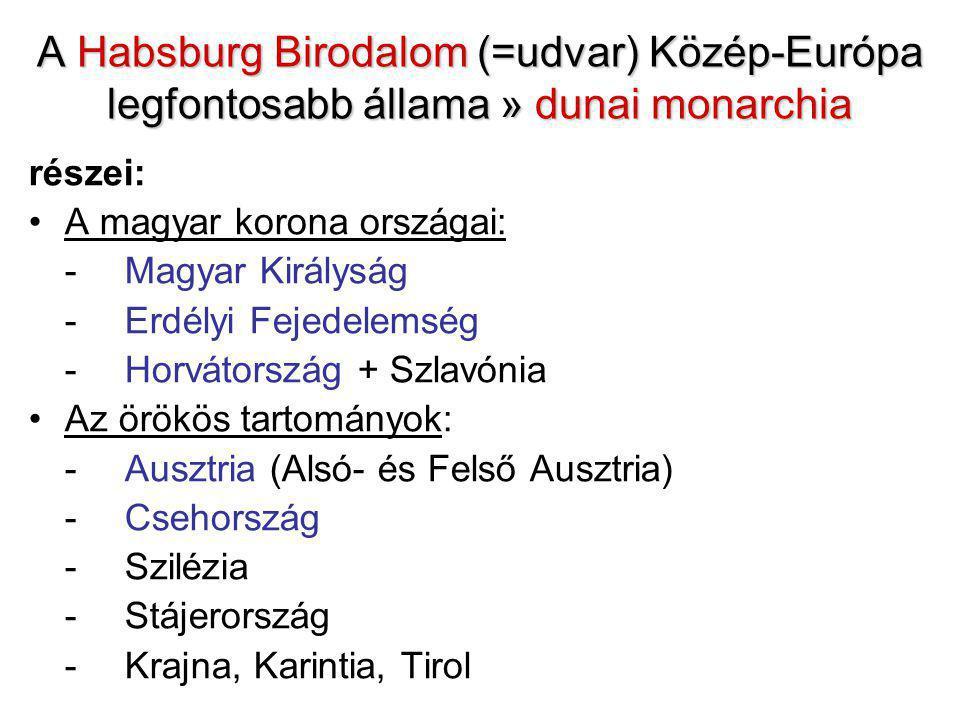 A Habsburg Birodalom (=udvar) Közép-Európa legfontosabb állama » dunai monarchia részei: A magyar korona országai: -Magyar Királyság -Erdélyi Fejedelemség -Horvátország + Szlavónia Az örökös tartományok: -Ausztria (Alsó- és Felső Ausztria) - Csehország -Szilézia -Stájerország -Krajna, Karintia, Tirol