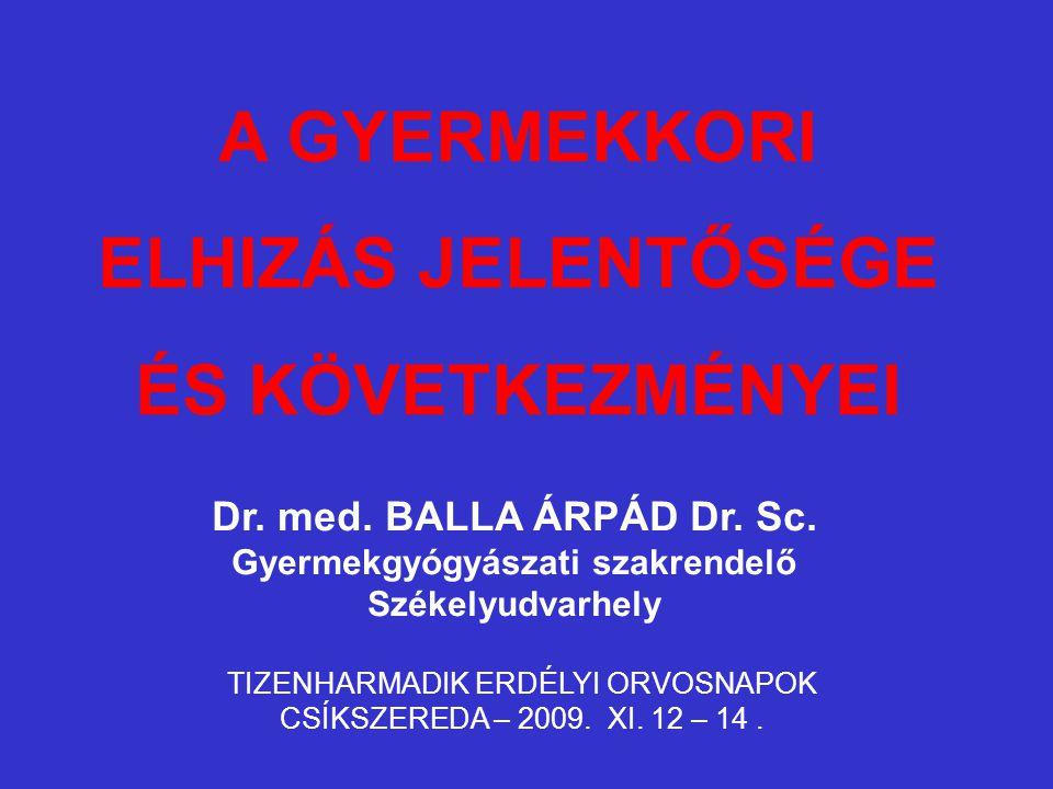 A GYERMEKKORI ELHIZÁS JELENTŐSÉGE ÉS KÖVETKEZMÉNYEI Dr. med. BALLA ÁRPÁD Dr. Sc. Gyermekgyógyászati szakrendelő Székelyudvarhely TIZENHARMADIK ERDÉLYI