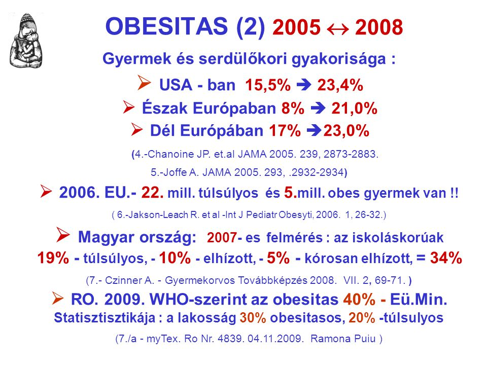 OBESITAS (2) 2005  2008 Gyermek és serdülőkori gyakorisága :  USA - ban 15,5%  23,4%  Észak Európaban 8%  21,0%  Dél Európában 17%  23,0% (4.-C