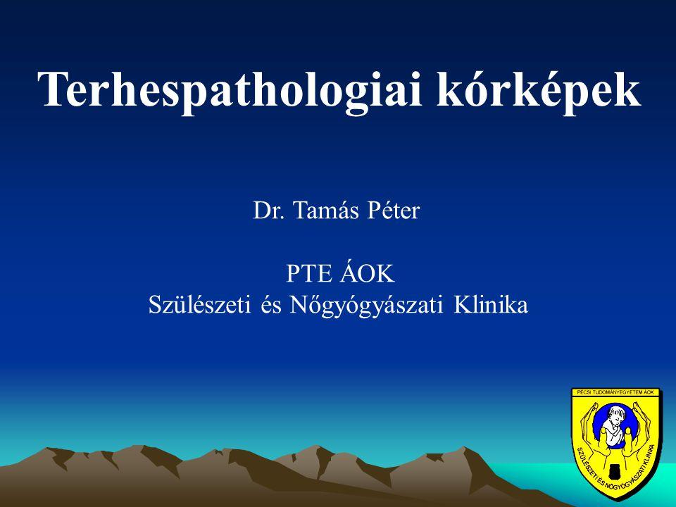 Terhespathologiai kórképek Dr. Tamás Péter PTE ÁOK Szülészeti és Nőgyógyászati Klinika