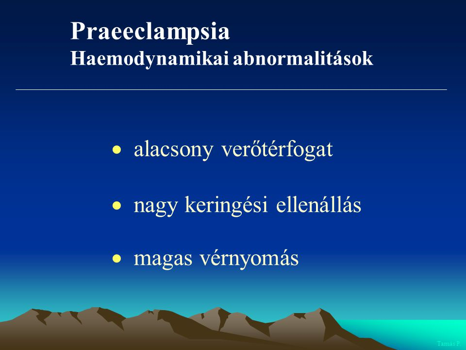 Praeeclampsia Haemodynamikai abnormalitások  alacsony verőtérfogat  nagy keringési ellenállás  magas vérnyomás Tamás P.