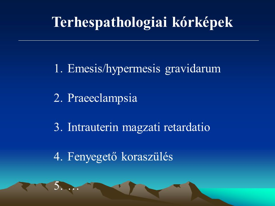 Terhespathologiai kórképek 1.Emesis/hypermesis gravidarum 2.Praeeclampsia 3.Intrauterin magzati retardatio 4.Fenyegető koraszülés 5.…