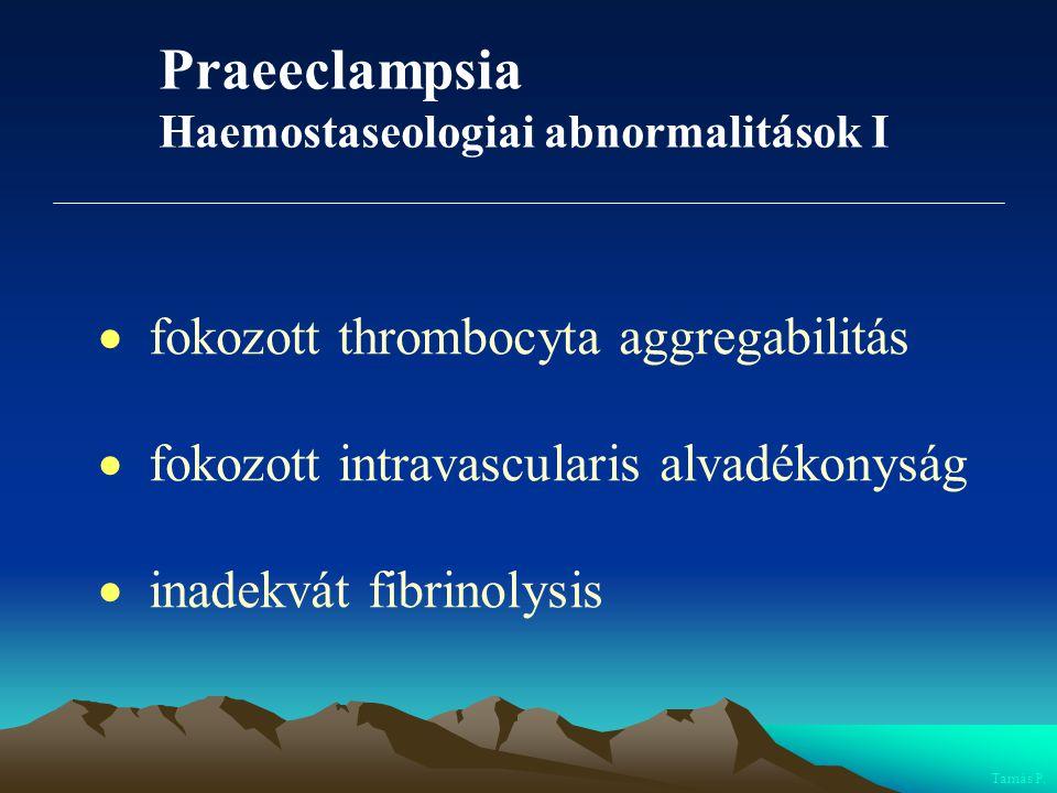 Praeeclampsia Haemostaseologiai abnormalitások I  fokozott thrombocyta aggregabilitás  fokozott intravascularis alvadékonyság  inadekvát fibrinolys