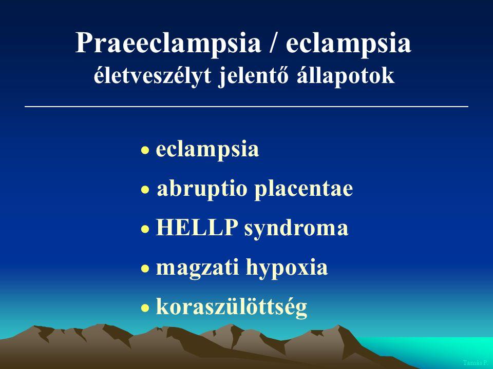 Praeeclampsia / eclampsia életveszélyt jelentő állapotok  eclampsia  abruptio placentae  HELLP syndroma  magzati hypoxia  koraszülöttség Tamás P.