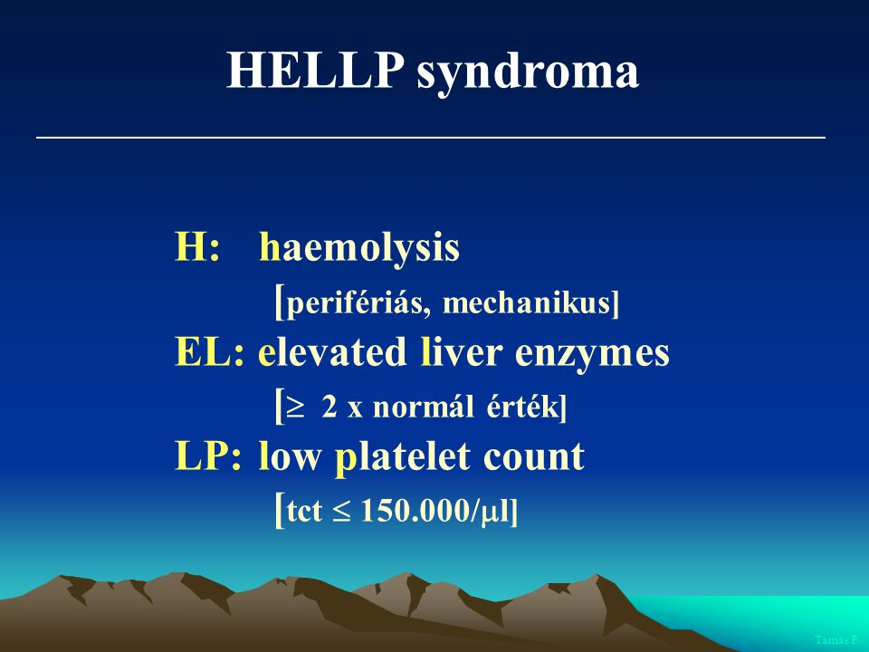HELLP syndroma H: haemolysis [ perifériás, mechanikus] EL: elevated liver enzymes [  2 x normál érték] LP: low platelet count [ tct  150.000/  l] T