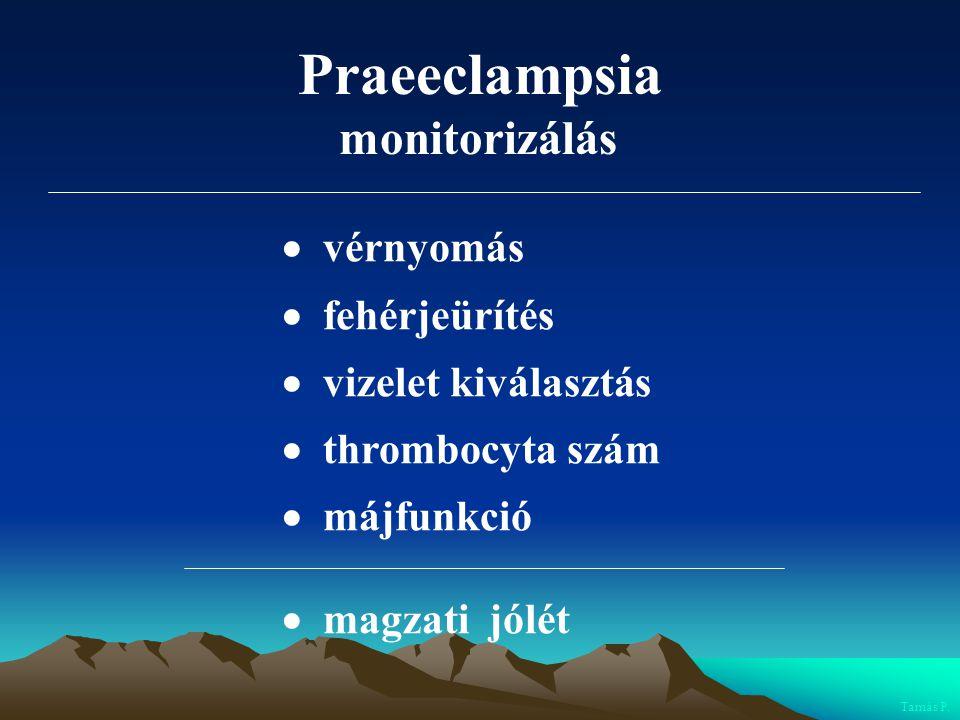 Praeeclampsia monitorizálás  vérnyomás  fehérjeürítés  vizelet kiválasztás  thrombocyta szám  májfunkció  magzati jólét Tamás P.