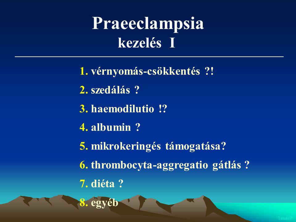 Praeeclampsia kezelés I 1. vérnyomás-csökkentés ?! 2. szedálás ? 3. haemodilutio !? 4. albumin ? 5. mikrokeringés támogatása? 6. thrombocyta-aggregati