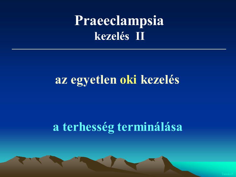 Praeeclampsia kezelés II az egyetlen oki kezelés a terhesség terminálása Tamás P.