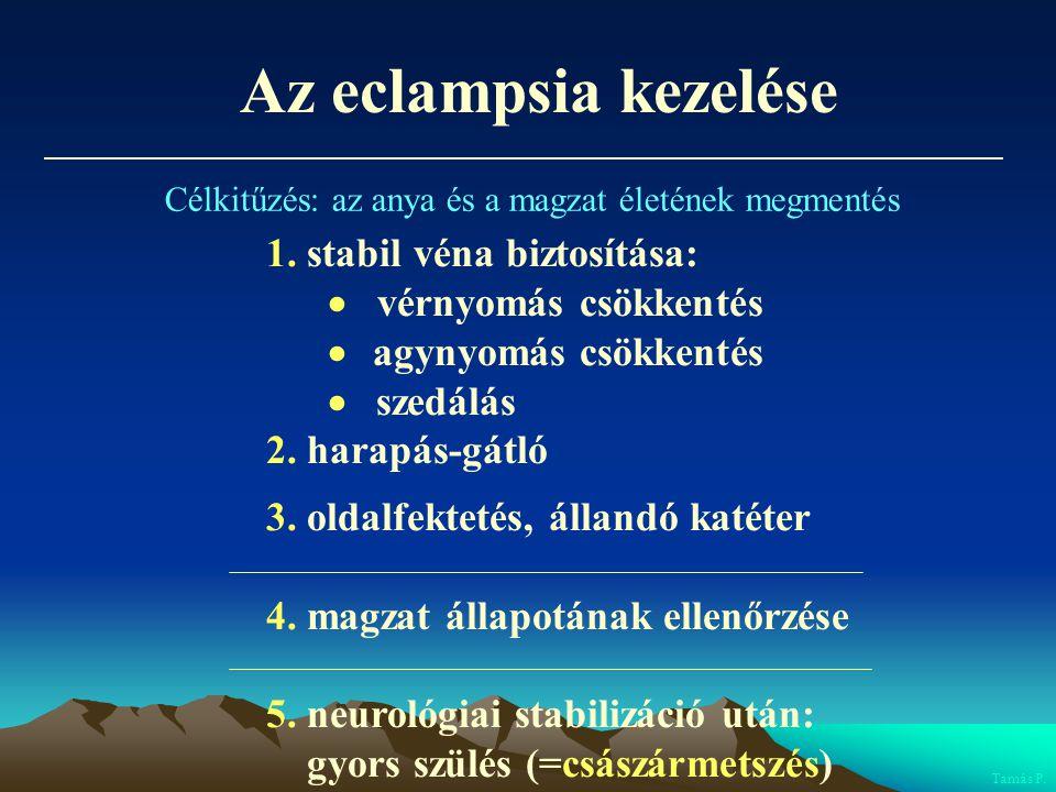Az eclampsia kezelése 1. stabil véna biztosítása:  vérnyomás csökkentés  agynyomás csökkentés  szedálás 2. harapás-gátló 3. oldalfektetés, állandó