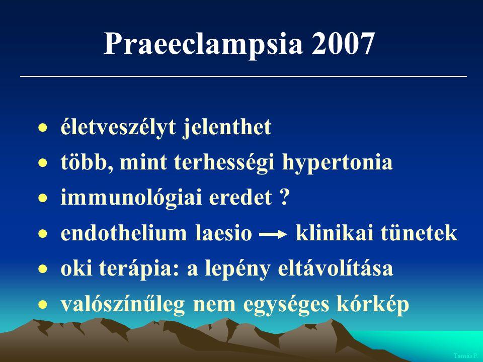 Praeeclampsia 2007  életveszélyt jelenthet  több, mint terhességi hypertonia  immunológiai eredet ?  endothelium laesio klinikai tünetek  oki ter