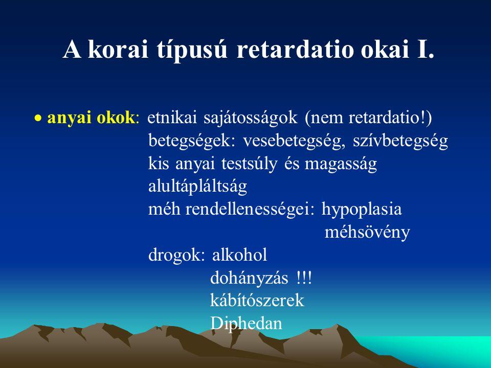 A korai típusú retardatio okai I.  anyai okok: etnikai sajátosságok (nem retardatio!) betegségek: vesebetegség, szívbetegség kis anyai testsúly és ma