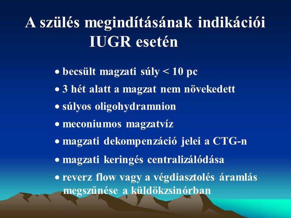 A szülés megindításának indikációi IUGR esetén  becsült magzati súly < 10 pc  3 hét alatt a magzat nem növekedett  súlyos oligohydramnion  meconiu