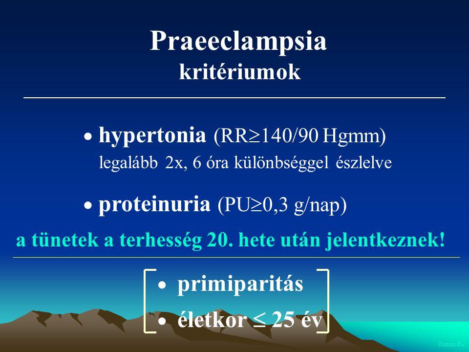 Praeeclampsia kritériumok  hypertonia (RR  140/90 Hgmm) legalább 2x, 6 óra különbséggel észlelve  proteinuria (PU  0,3 g/nap) a tünetek a terhessé