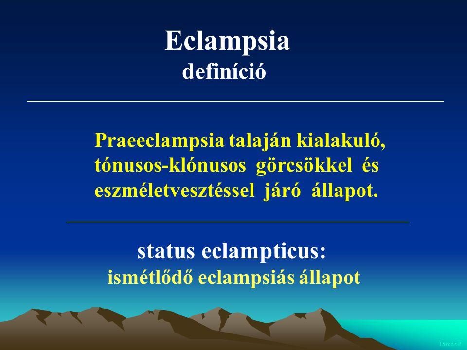 Eclampsia definíció Praeeclampsia talaján kialakuló, tónusos-klónusos görcsökkel és eszméletvesztéssel járó állapot. status eclampticus: ismétlődő ecl