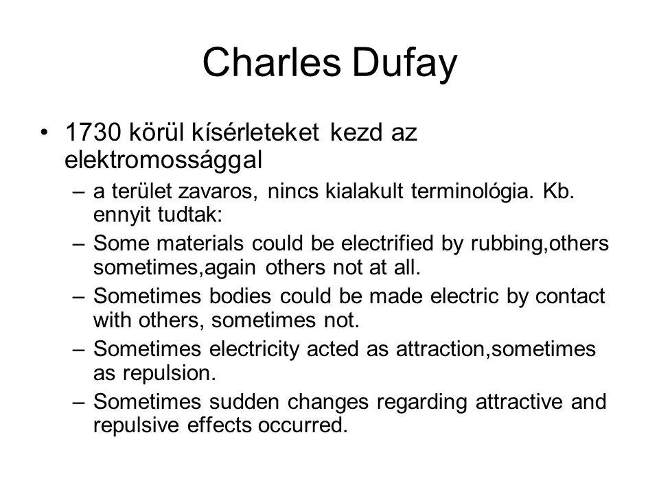 Charles Dufay 1730 körül kísérleteket kezd az elektromossággal –a terület zavaros, nincs kialakult terminológia. Kb. ennyit tudtak: –Some materials co
