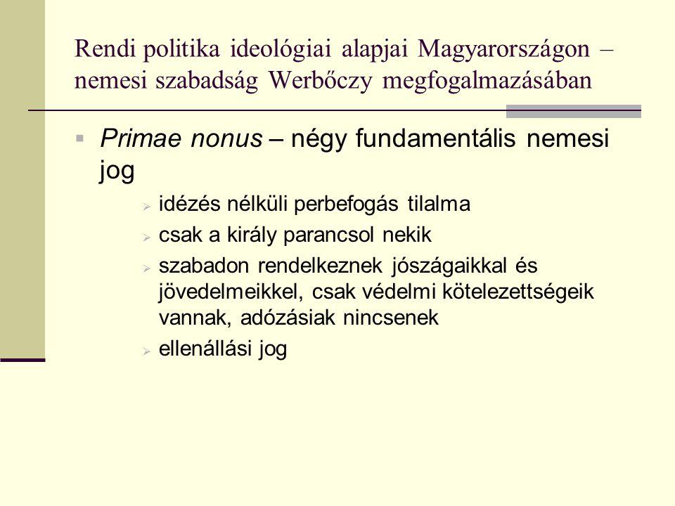 Rendi politika ideológiai alapjai Magyarországon – nemesi szabadság Werbőczy megfogalmazásában  Primae nonus – négy fundamentális nemesi jog  idézés nélküli perbefogás tilalma  csak a király parancsol nekik  szabadon rendelkeznek jószágaikkal és jövedelmeikkel, csak védelmi kötelezettségeik vannak, adózásiak nincsenek  ellenállási jog