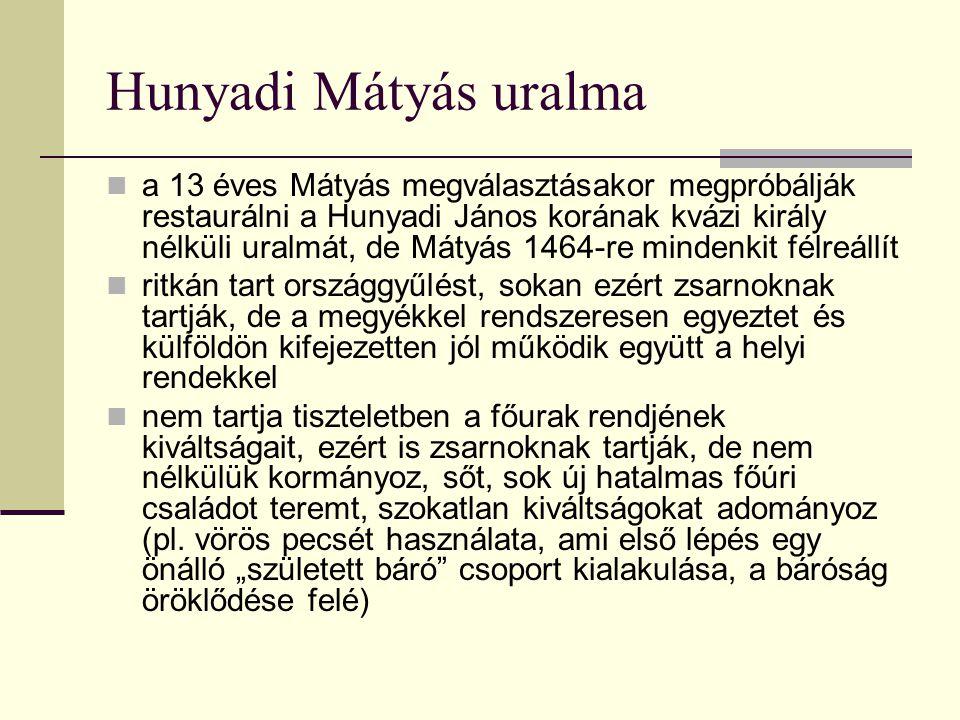 Hunyadi Mátyás uralma a 13 éves Mátyás megválasztásakor megpróbálják restaurálni a Hunyadi János korának kvázi király nélküli uralmát, de Mátyás 1464-re mindenkit félreállít ritkán tart országgyűlést, sokan ezért zsarnoknak tartják, de a megyékkel rendszeresen egyeztet és külföldön kifejezetten jól működik együtt a helyi rendekkel nem tartja tiszteletben a főurak rendjének kiváltságait, ezért is zsarnoknak tartják, de nem nélkülük kormányoz, sőt, sok új hatalmas főúri családot teremt, szokatlan kiváltságokat adományoz (pl.