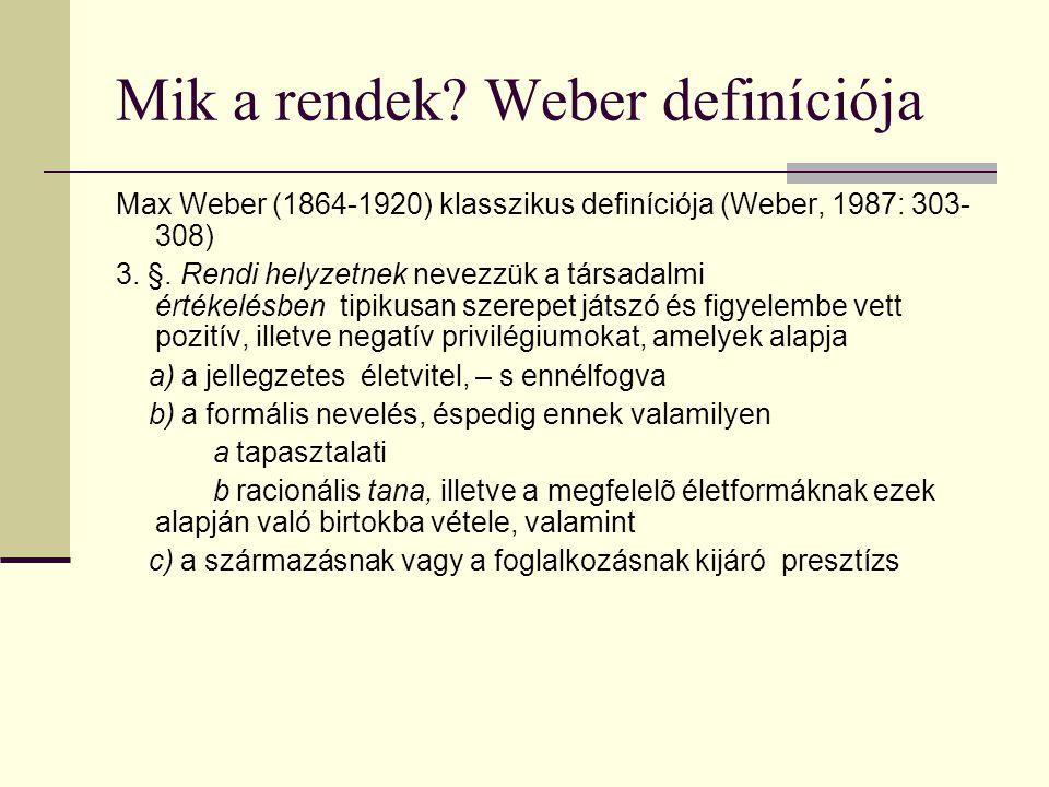 Weber definíciója (folyt.) A gyakorlatban a rendi helyzet elsõsorban a az egymás közti házasodásban: connubium, b esetleg a közös asztalnál való étkezésben: kommenzalitás, c gyakran: bizonyos kiváltságokhoz kötött nyereség- illetve keresetszerzési lehetõségek monopoljellegû elsajátításában, illetve bizonyos keresetfajták megvetõ elutasításában, vagy - d másfajta rendi konvenciókban ( tradició ) jut kifejezésre.