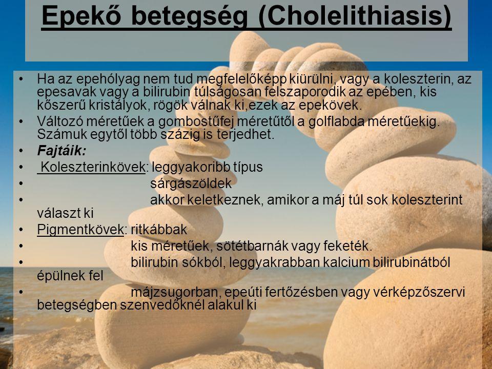 Epekő betegség (Cholelithiasis) Ha az epehólyag nem tud megfelelőképp kiürülni, vagy a koleszterin, az epesavak vagy a bilirubin túlságosan felszaporodik az epében, kis kőszerű kristályok, rögök válnak ki,ezek az epekövek.