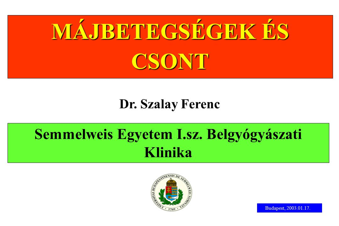 Semmelweis Egyetem I.sz. Belgyógyászati Klinika MÁJBETEGSÉGEK ÉS CSONT Dr. Szalay Ferenc Budapest, 2003.01.17.