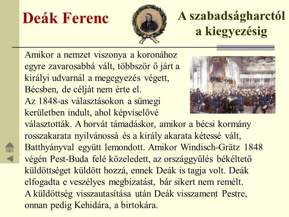 Deák Ferenc A szabadságharctól a kiegyezésig Amikor a nemzet viszonya a koronához egyre zavarosabbá vált, többször ő járt a királyi udvarnál a megegye