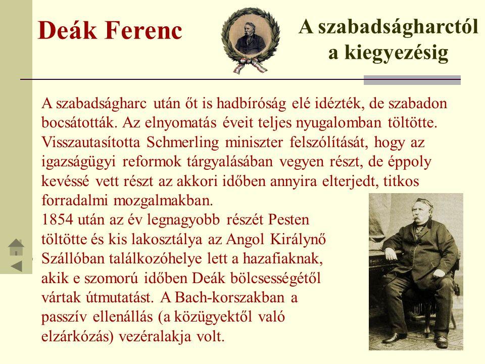 Deák Ferenc A szabadságharctól a kiegyezésig A szabadságharc után őt is hadbíróság elé idézték, de szabadon bocsátották. Az elnyomatás éveit teljes ny