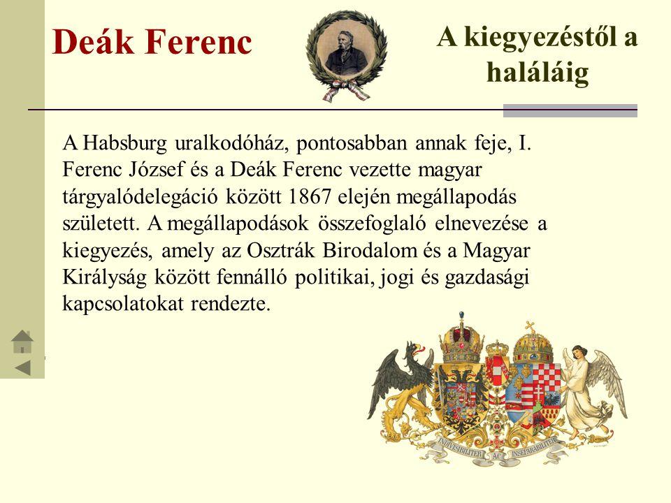 Deák Ferenc A kiegyezéstől a haláláig A Habsburg uralkodóház, pontosabban annak feje, I. Ferenc József és a Deák Ferenc vezette magyar tárgyalódelegác