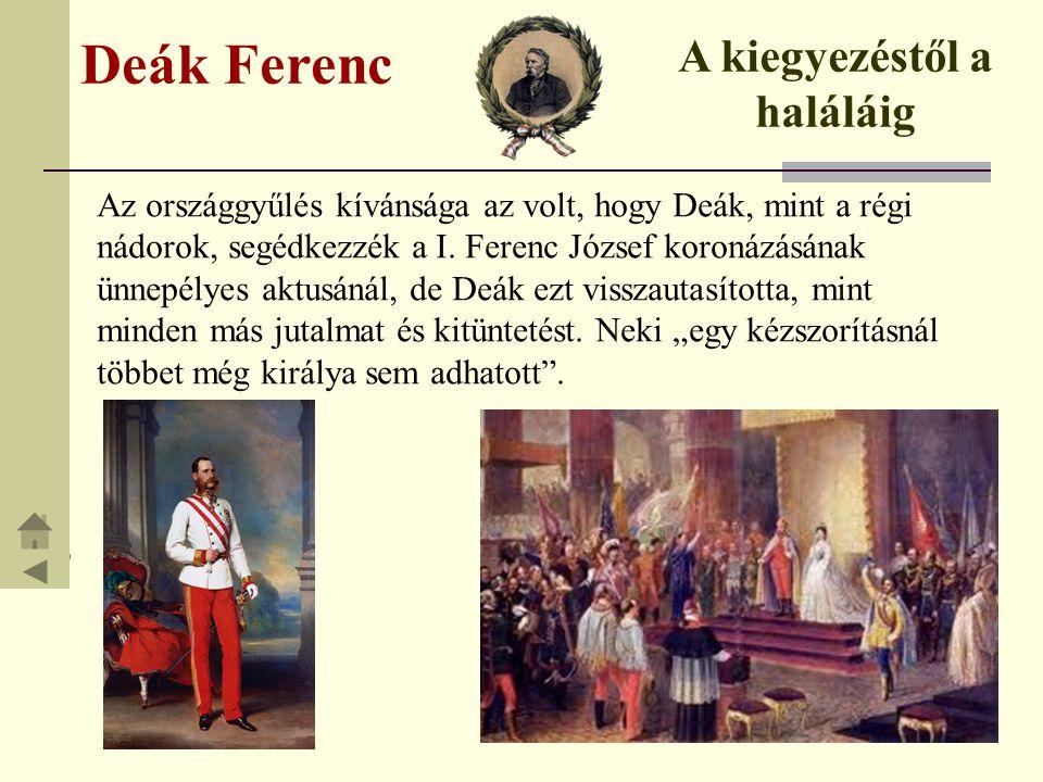 Deák Ferenc A kiegyezéstől a haláláig Az országgyűlés kívánsága az volt, hogy Deák, mint a régi nádorok, segédkezzék a I. Ferenc József koronázásának
