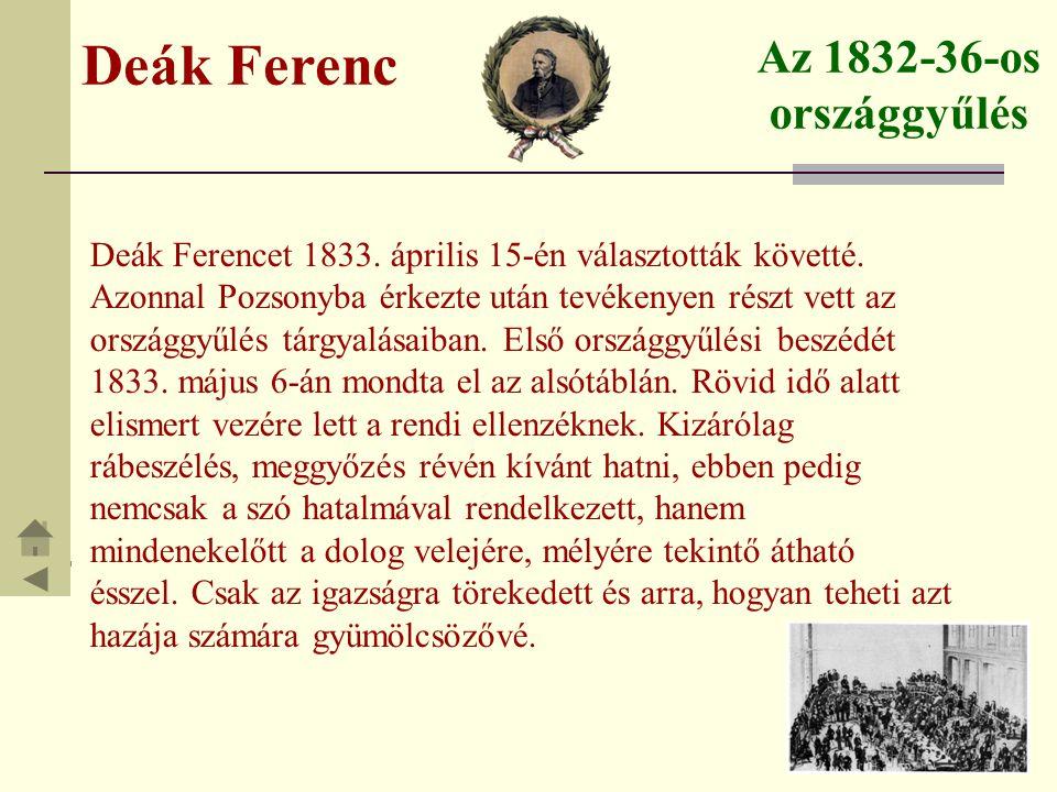 Deák Ferenc Az 1832-36-os országgyűlés E fontos, hosszú országgyűlésen alig merült fel kérdés, amit ne tisztázott volna szónoklatával, példájával és akaraterejével ne buzdította volna kitartásra a gyakran széthúzó vagy lankadozó ellenzéket a kormány törvénytelenségeivel és rosszakaratával, s a főrendek huzavonájával szemben.