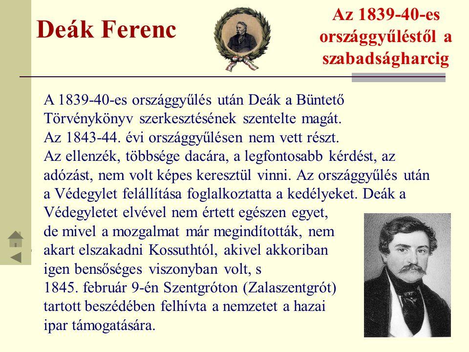 Deák Ferenc Az 1839-40-es országgyűléstől a szabadságharcig A 1839-40-es országgyűlés után Deák a Büntető Törvénykönyv szerkesztésének szentelte magát