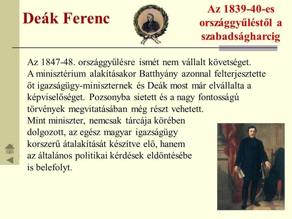 Deák Ferenc Az 1839-40-es országgyűléstől a szabadságharcig Az 1847-48. országgyűlésre ismét nem vállalt követséget. A minisztérium alakításakor Batth