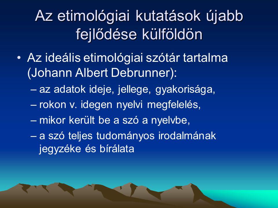 Az etimológiai kutatások újabb fejlődése külföldön Az ideális etimológiai szótár tartalma (Johann Albert Debrunner): –az adatok ideje, jellege, gyakor