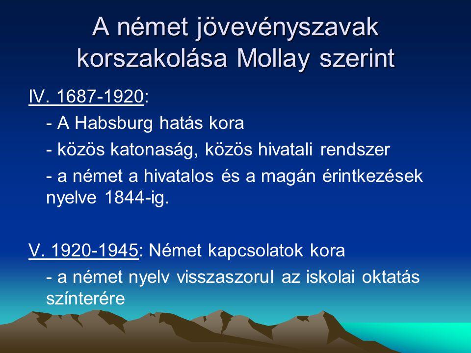 A német jövevényszavak korszakolása Mollay szerint IV. 1687-1920: - A Habsburg hatás kora - közös katonaság, közös hivatali rendszer - a német a hivat