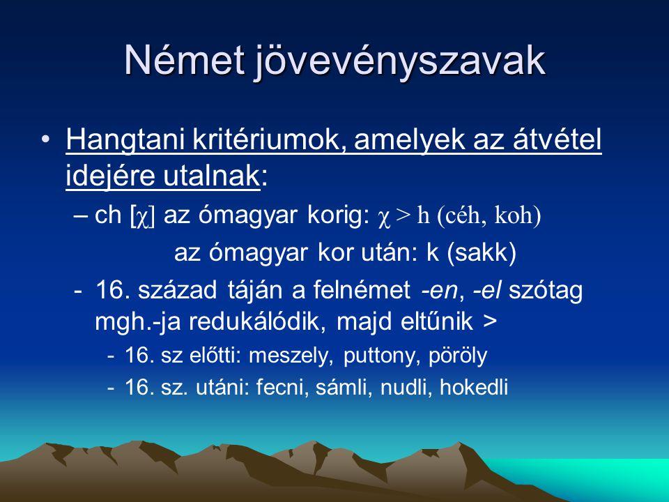 Német jövevényszavak Hangtani kritériumok, amelyek az átvétel idejére utalnak: –ch [ χ] az ómagyar korig: χ > h (céh, koh) az ómagyar kor után: k (sak
