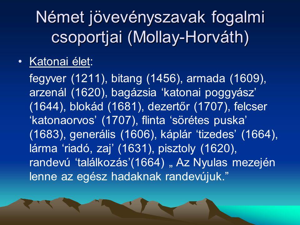 Német jövevényszavak fogalmi csoportjai (Mollay-Horváth) Katonai élet: fegyver (1211), bitang (1456), armada (1609), arzenál (1620), bagázsia 'katonai