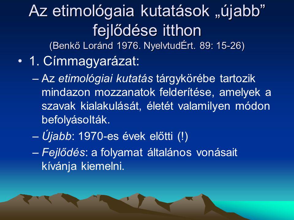 """Az etimológaia kutatások """"újabb"""" fejlődése itthon (Benkő Loránd 1976. NyelvtudÉrt. 89: 15-26) 1. Címmagyarázat: –Az etimológiai kutatás tárgykörébe ta"""