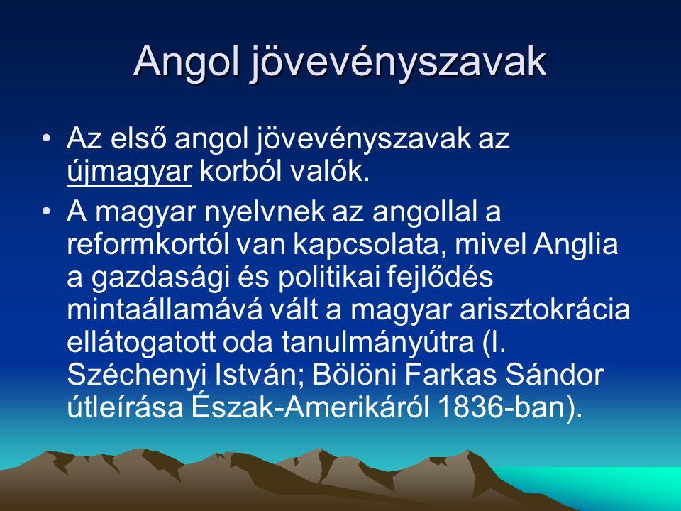 Angol jövevényszavak Az első angol jövevényszavak az újmagyar korból valók. A magyar nyelvnek az angollal a reformkortól van kapcsolata, mivel Anglia