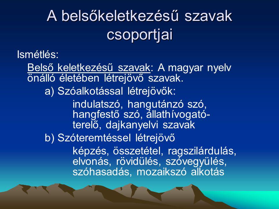 A belsőkeletkezésű szavak csoportjai Ismétlés: Belső keletkezésű szavak: A magyar nyelv önálló életében létrejövő szavak. a) Szóalkotással létrejövők: